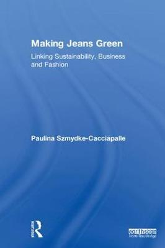 Making Jeans Green: Linking Sustainability, Business and Fashion (Hardback)