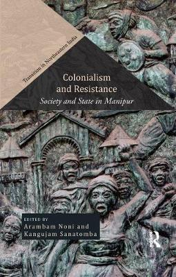 Colonialism and Resistance: Society and State in Manipur - Transition in Northeastern India (Paperback)