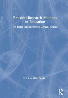 Practical Research Methods in Education: An Early Researcher's Critical Guide (Hardback)