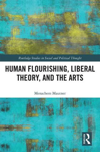 Human Flourishing, Liberal Theory, and the Arts: A Liberalism of Flourishing - Routledge Studies in Social and Political Thought (Hardback)