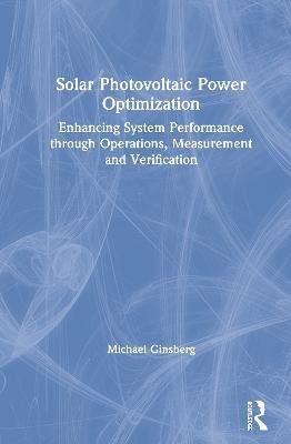 Solar Photovoltaic Power Optimization: Enhancing System Performance through Operations, Measurement and Verification (Hardback)