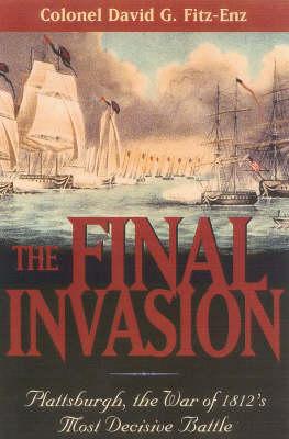 The Final Invasion: Plattsburgh, the War of 1812's Most Decisive Battle (Hardback)