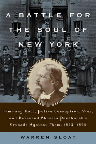 A Battle for the Soul of New York: Tammany Hall, Police Corruption, Vice and Reverend Charles Parkhurst's Crusade Against Them, 1892-1895 (Hardback)