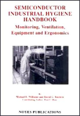 Semiconductor Industrial Hygiene Handbook: Monitoring, Ventiliation, Equipment and Ergonomics (Hardback)