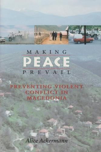 Making Peace Prevail: Preventing Violent Conflict in Macedonia - Syracuse Studies on Peace and Conflict Resolution (Paperback)