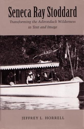 Seneca Ray Stoddard: Transforming the Adirondack Wilderness in Text and Image - New York State Series (Hardback)