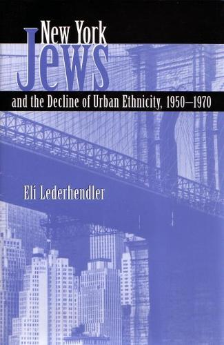 New York Jews and the Decline of Urban Ethnicity, 1950-1970 - Modern Jewish History (Hardback)