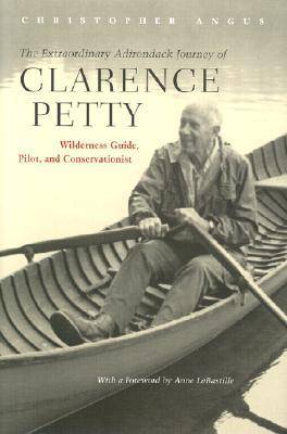 The Extraordinary Adirondack Journey of Clarence Petty: Wilderness Guide, Pilot, and Conservationist (Hardback)