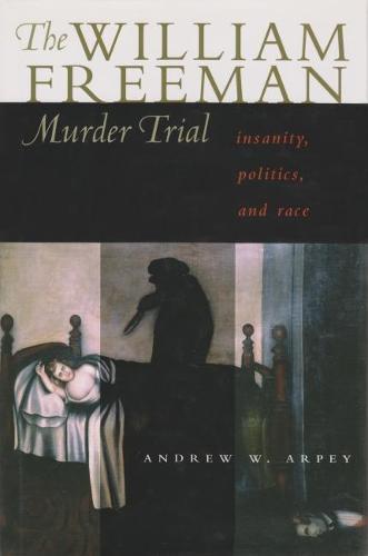 William Freeman Murder Trial: Insanity, Politics, and Race (Hardback)