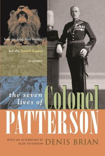 The Seven Lives of Colonel Patterson: How an Irish Lion Hunter Led the Jewish Legion to Victory (Hardback)