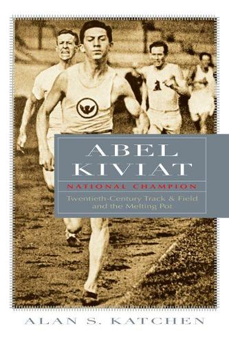 Abel Kiviat, National Champion: Twentieth-Century Track and Field and the Melting Pot - Sports and Entertainment (Hardback)