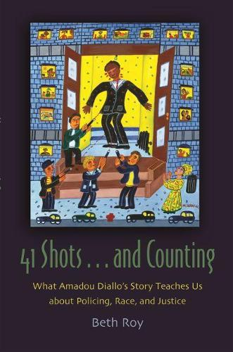 41 Shots ... and Counting: What Amadou Diallo's Story Teaches Us about Policing, Race, and Justice - Syracuse Studies on Peace and Conflict Resolution (Hardback)