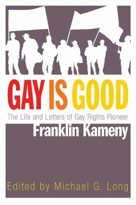 Gay Is Good: The Life and Letters of Gay Rights Pioneer Franklin Kameny (Hardback)