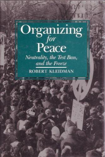Organizing For Peace: Neutrality, the Test Ban, and the Freeze - Syracuse Studies on Peace and Conflict Resolution (Hardback)