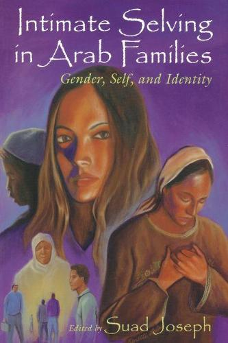 Intimate Selving in Arab Families: Gender, Self, and Identity - Gender, Culture, and Politics in the Middle East (Paperback)