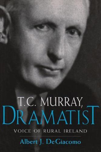 T.C. Murray Dramatist: Voice of the Irish Peasant - Irish Studies (Hardback)