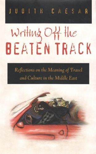 Writing Off the Beaten Track: Reflections on the Meaning of Travel and Culture in the Middle East - Contemporary Issues in the Middle East (Hardback)