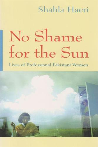 No Shame For the Sun: Lives of Professional Pakistani Women - Gender, Culture, and Politics in the Middle East (Hardback)
