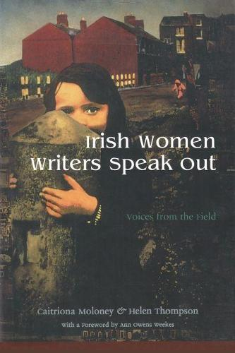Irish Women Writers Speak Out: Voices from the Field - Irish Studies (Hardback)