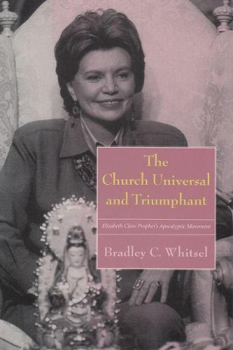 The Church Universal and Triumphant: Elizabeth Clare Prophet's Apocalyptic Movement - Religion and Politics (Hardback)