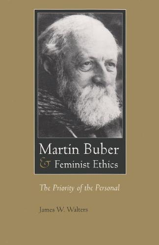 Martin Buber and Feminist Ethics: The Priority of the Personal - Martin Buber Library (Paperback)