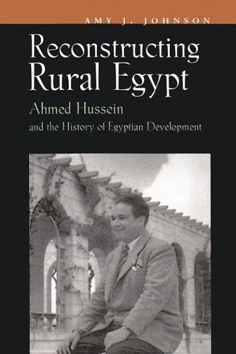 Reconstructing Rural Egypt: Ahmed Hussein and the History of Egyptian Development - Contemporary Issues in the Middle East (Hardback)