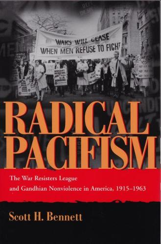 Radical Pacifism: The War Resisters League and Gandhian Nonviolence in America, 1915-1963 - Syracuse Studies on Peace and Conflict Resolution (Paperback)