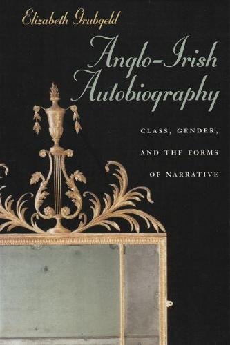 Anglo-Irish Autobiography: Class, Gender, and the Forms of Narrative - Irish Studies (Paperback)