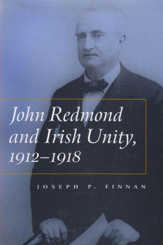 John Redmond and Irish Unity, 1912-1918 - Irish Studies (Hardback)