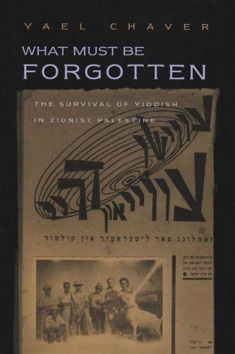 What Must Be Forgotten: The Survival of Yiddish in Zionist Palestine - Judaic Traditions in LIterature, Music, and Art (Hardback)