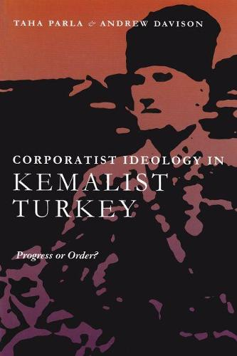 Corporatist Ideology in Kemalist Turkey: Progress or Order? - Modern Intellectual and Political History of the Middle East (Hardback)
