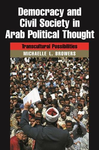 Democracy and Civil Society in Arab Political Thought: Transcultural Possibilities - Modern Intellectual and Political History of the Middle East (Hardback)
