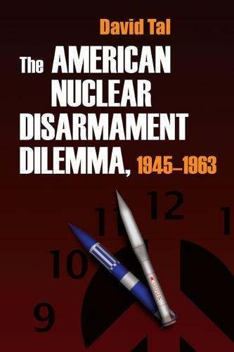 The American Nuclear Disarmament Dilemma, 1945-1963 - Syracuse Studies on Peace and Conflict Resolution (Hardback)