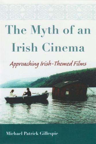 Myth of An Irish Cinema: Approaching Irish-Themed Films - Irish Studies (Hardback)