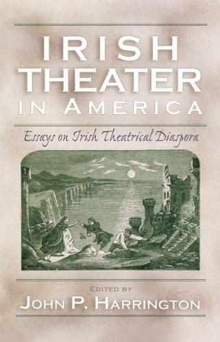 Irish Theater in America: Essays on Irish Theatrical Diaspora - Irish Studies (Hardback)