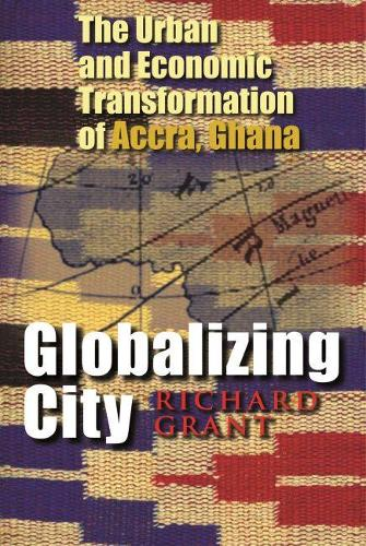 Globalizing City: The Urban and Economic Transformation of Accra, Ghana - Space, Place and Society (Hardback)