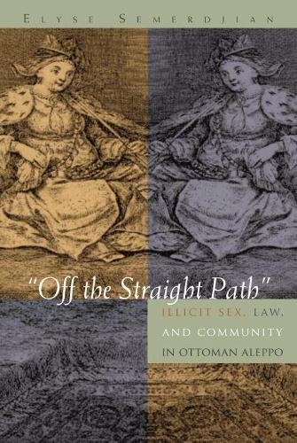 Off the Straight Path: Illicit Sex, Law, and Community in Ottoman Aleppo - Gender, Culture, and Politics in the Middle East (Hardback)
