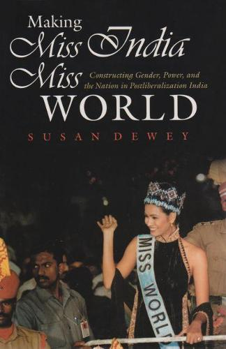 Making Miss India Miss World: Constructing Gender, Power, and the Nation in Postliberalization India - Gender and Globalization (Hardback)