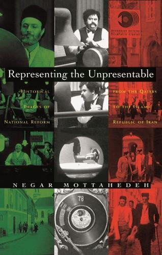 Representing the Unpresentable: Historical Images of National Reform from the Qajars to the Islamic Republic of Iran - Gender, Culture, and Politics in the Middle East (Hardback)