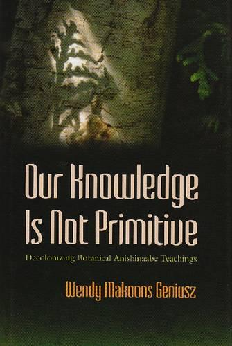 Our Knowledge Is Not Primitive: Decolonizing Botanical Anishinaabe Teachings - The Iroquois and Their Neighbors (Hardback)