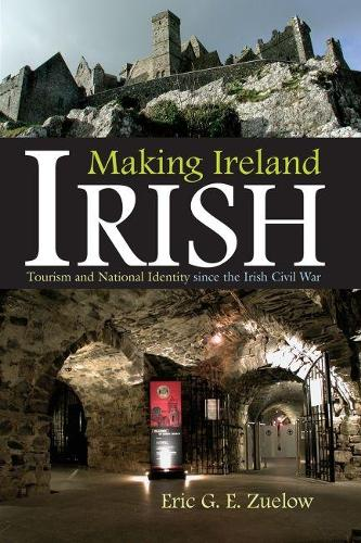 Making Ireland Irish: Tourism and National Identity since the Irish Civil War - Irish Studies (Hardback)