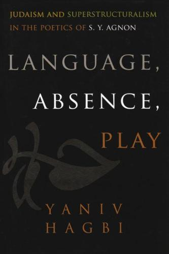 Language, Absence, Play: Judaism and Superstructuralism in the Poetics of S. Y. Agnon - Judaic Traditions in LIterature, Music, and Art (Hardback)