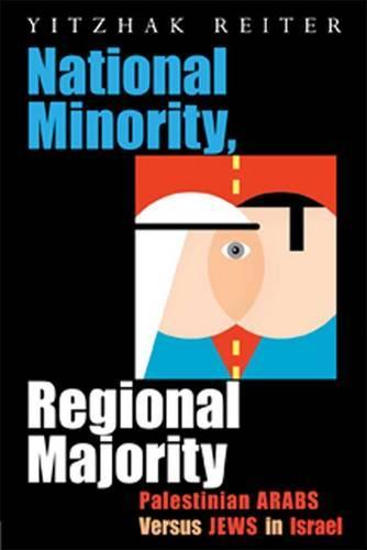National Minority, Regional Majority: Palestinian Arabs Versus Jews in Israel - Syracuse Studies on Peace and Conflict Resolution (Hardback)