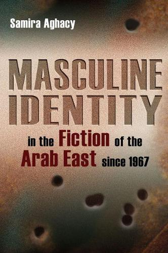 Masculine Identity in the Fiction of the Arab East since 1967 - Gender, Culture, and Politics in the Middle East (Hardback)