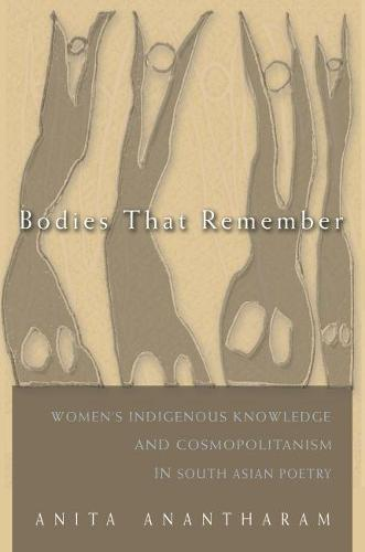 Bodies That Remember: Women's Indigenous Knowledge and Cosmopolitanism in South Asian Poetry - Gender and Globalization (Hardback)