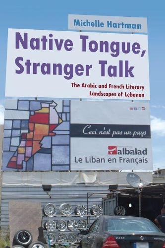 Native Tongue, Stranger Talk: The Arabic and French Literary Landscapes of Lebanon - Middle East Studies Beyond Dominant Paradigms (Hardback)