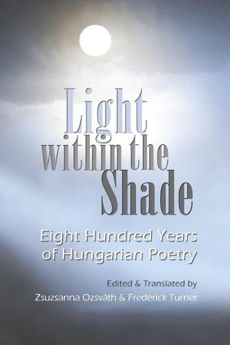 Light Within the Shade: Eight Hundred Years of Hungarian Poetry (Hardback)