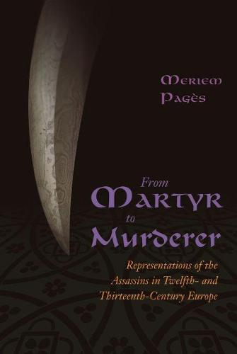 From Martyr to Murderer: Representations of the Assassins in Twelfth- and Thirteenth-Century Europe (Hardback)