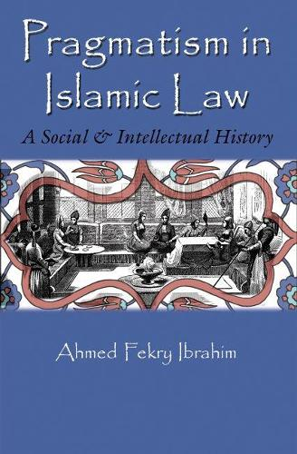 Pragmatism in Islamic Law: A Social and Intellectual History - Middle East Studies Beyond Dominant Paradigms (Hardback)