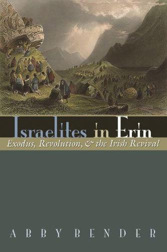 Israelites in Erin: Exodus, Revolution, and the Irish Revival - Irish Studies (Hardback)